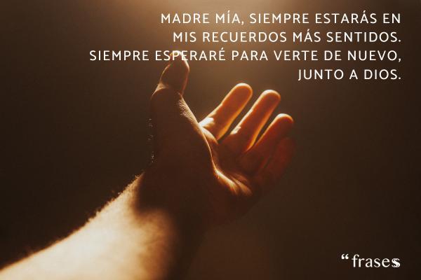 Frases para una madre fallecida - Madre mía, siempre estarás en mis recuerdos más sentidos. Siempre esperaré para verte de nuevo, junto a Dios.