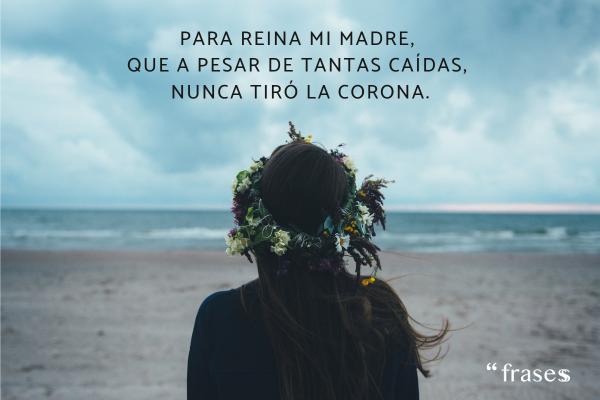 Frases para una madre fallecida - Para reina mi madre, que a pesar de tantas caídas, nunca tiró la corona.