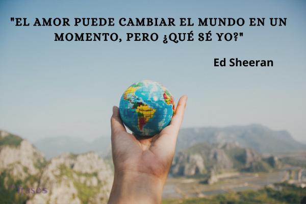 Frases de Ed Sheeran - El amor puede cambiar el mundo en un momento, pero ¿qué sé yo?