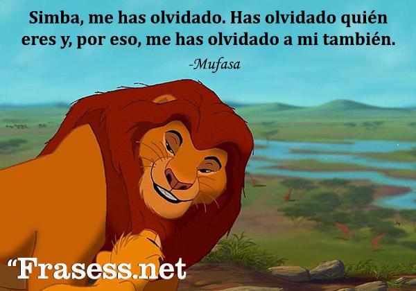 Frases de El Rey León - Simba, me has olvidado. Has olvidado quién eres y, por eso, me has olvidado a mí también.