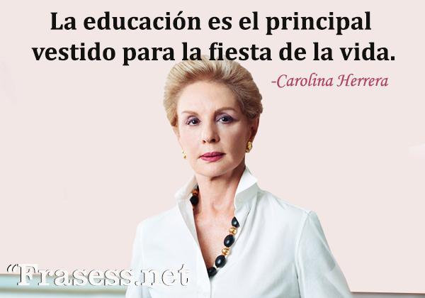 Frases de Carolina Herrera - La educación es el principal vestido para la fiesta de la vida.
