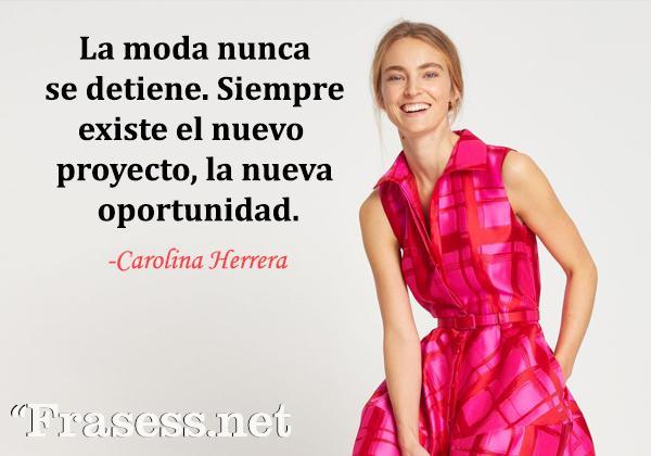 Frases de Carolina Herrera - La moda nunca se detiene. Siempre existe el nuevo proyecto, la nueva oportunidad.