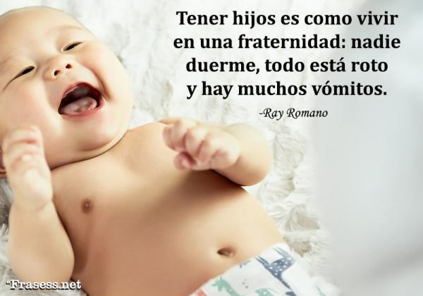 Frases para padres primerizos - Tener hijos es como vivir en una fraternidad: nadie duerme, todo está roto y hay muchos vómitos.
