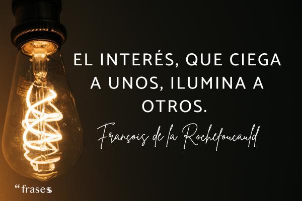 Frases de interés - El interés, que ciega a unos, ilumina a otros.