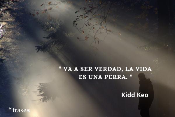 Frases de Kidd Keo - Va a ser verdad, la vida es una perra.