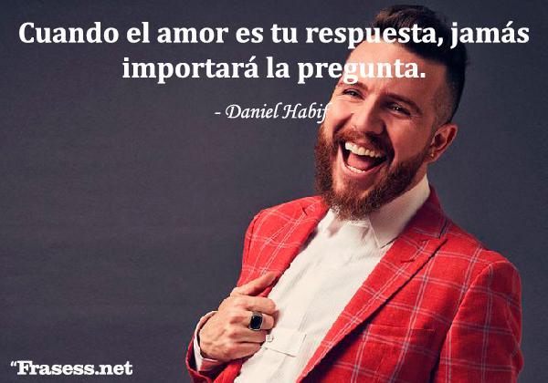 Frases de Daniel Habif - Cuando el amor es tu respuesta, jamás importará la pregunta.