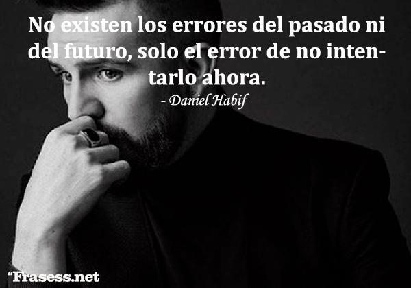 Frases de Daniel Habif - No existen los errores del pasado ni del futuro, solo el error de no intentarlo ahora.