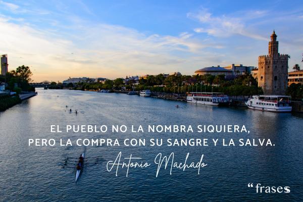 Frases de Antonio Machado - El pueblo no la nombra siquiera, pero la compra con su sangre y la salva.