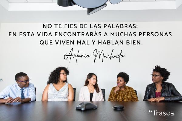 Frases de Antonio Machado - No te fies de las palabras: en esta vida encontrarás a muchas personas que viven mal y hablan bien.