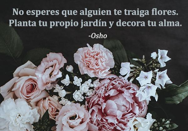 Las mejores frases de Osho - No esperes que alguien te traiga flores. Planta tu propio jardín y decora tu alma.