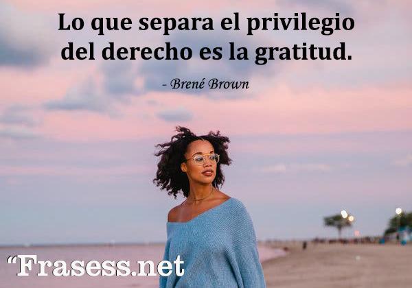 Frases de agradecimiento - Lo que separa el privilegio del derecho es la gratitud.