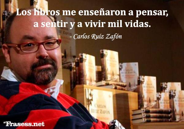 Frases de Carlos Ruiz Zafón - Los libros me enseñaron a pensar, a sentir y a vivir mil vidas.