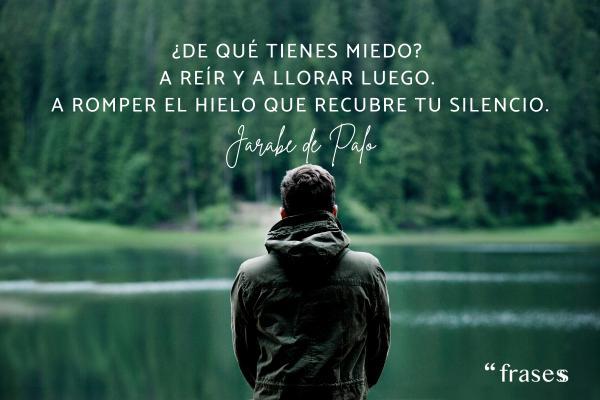 Frases de Jarabe de Palo - ¿De qué tienes miedo? A reír y a llorar luego. A romper el hielo que recubre tu silencio.