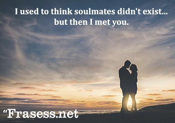 Frases de amor en inglés - I used to think soulmates didn't exist... but then I met you. (Solía pensar que no existían las almas gemelas... pero después te conocí)