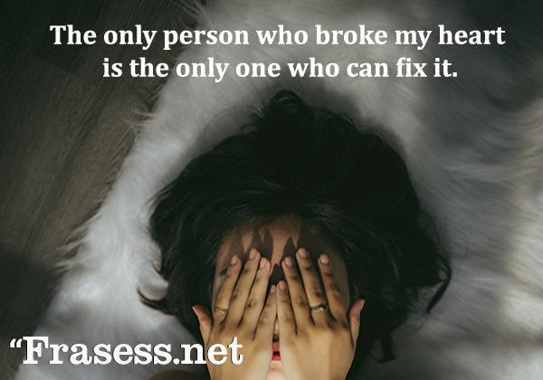 Frases de amor en inglés - The only person who broke my heart is the only one who can fix it. (La persona que me ha roto el corazón es la única que puede arreglarlo)