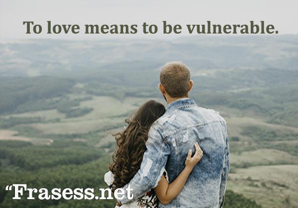 Frases de amor en inglés - To love means to be vulnerable. (Amar significa ser vulnerable)