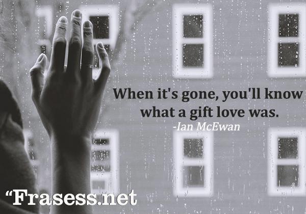 Frases de amor en inglés - When it's gone, you'll know what a gift love was. (Cuando se haya ido, verás que el amor fue un regalo)