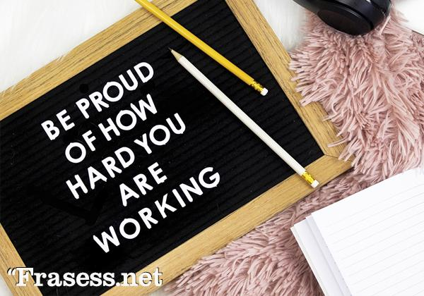 Frases motivadoras en inglés - Be proud of how hard you are working. (Siéntete orgulloso de lo duro que estás trabajando)