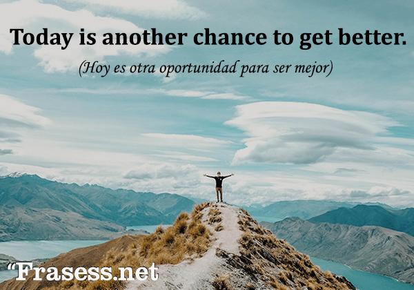 Frases motivadoras en inglés - Today is another chance to get better. (Hoy es otra oportunidad para ser mejor)