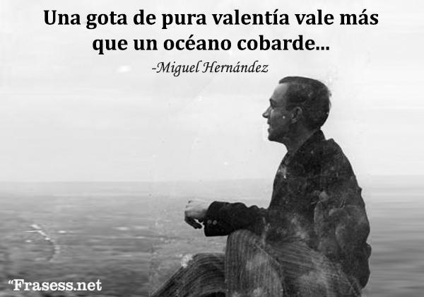 Frases de poetas - Una gota de pura valentía vale más que un océano cobarde...