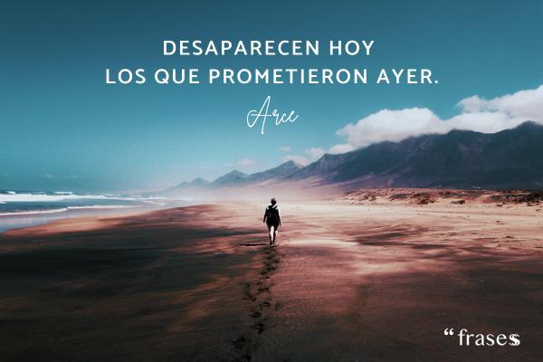 Frases de Arce - Desaparecen hoy los que prometieron ayer.