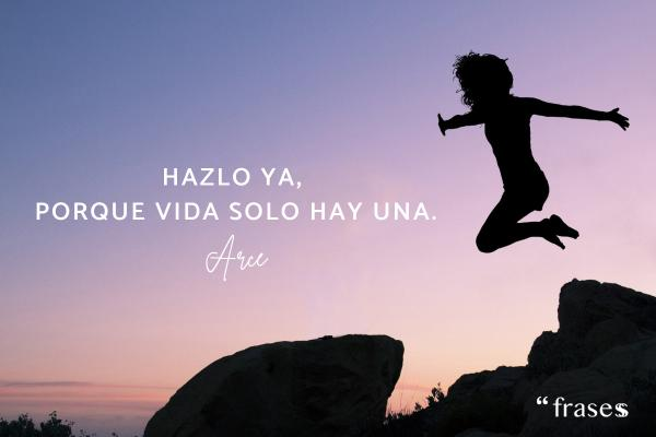 Frases de Arce - Hazlo ya porque vida solo hay una.