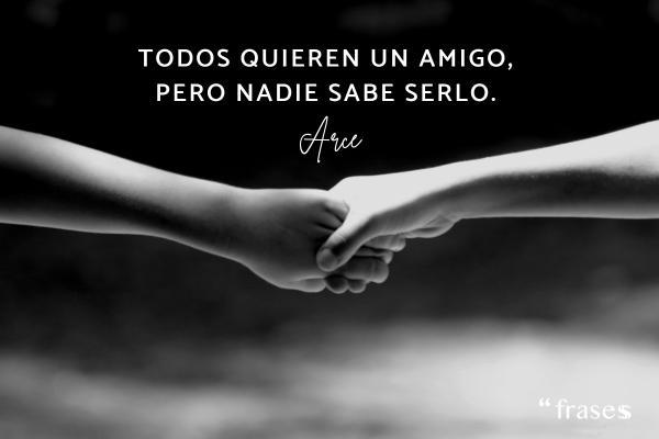 Frases de Arce - Todos quieren un amigo, pero nadie sabe serlo.