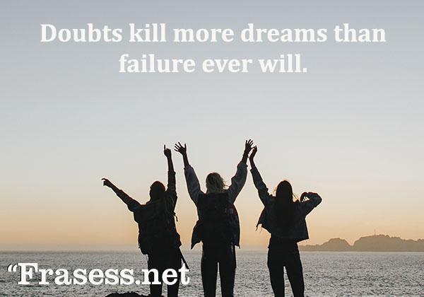 Frases para fotos de Instagram - Doubts kill more dreams than failure ever will. (Las dudas matan más sueños que los fracasos)