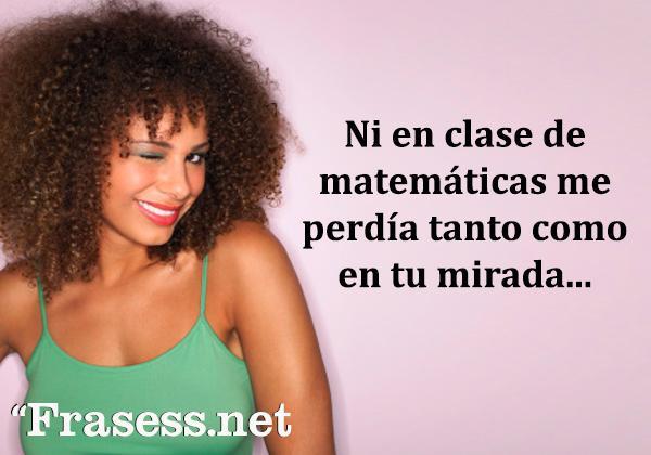 Piropos graciosos - Ni en clase de matemáticas me pierdo tanto como en tu mirada...