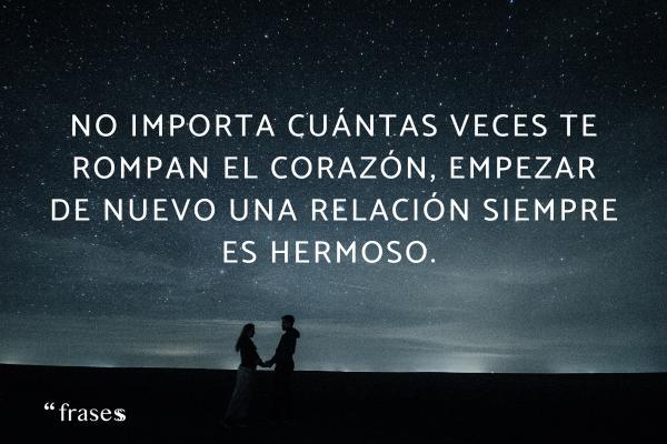 Frases de empezar de nuevo - No importa cuántas veces te rompan el corazón, empezar de nuevo una relación siempre es hermoso.