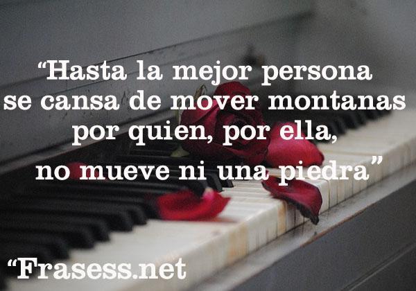 Frases de amor no correspondido - Hasta la mejor persona se cansa de mover montañas por quien, por ella, no mueve ni una piedra.