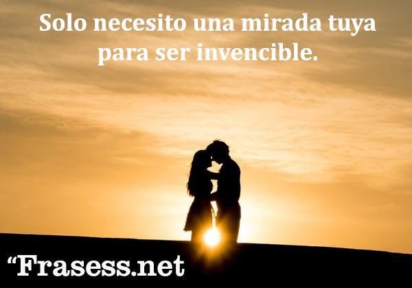 Frases para el amor de mi vida - Solo necesito una mirada tuya para ser invencible.