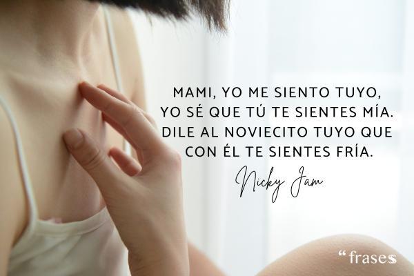 Frases de Nicky Jam - Mami, yo me siento tuyo, yo sé que tú te sientes mía. Dile al noviecito tuyo que con él te sientes fría.