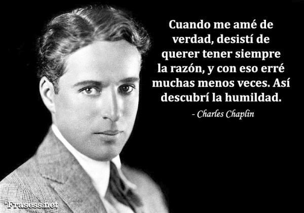 Frases de Charles Chaplin - Cuando me amé de verdad, desistí de querer tener siempre la razón y, con eso, erré muchas menos veces. Así descubrí la humildad.