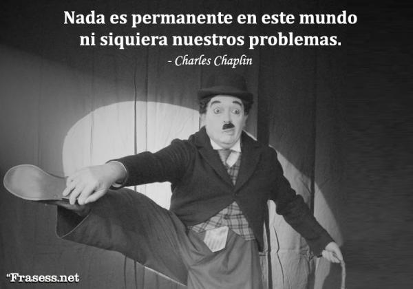 Frases de Charles Chaplin - Nada es permanente en este mundo malvado, ni siquiera nuestros problemas.