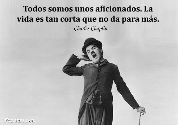 Frases de Charles Chaplin - Todos somos unos aficionados. La vida es tan corta que no da para más.