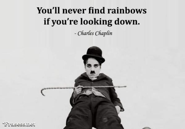 Frases de Charles Chaplin - You'll never find rainbows if you're looking down. (Nunca verás el arcoíris si miras hacia abajo).