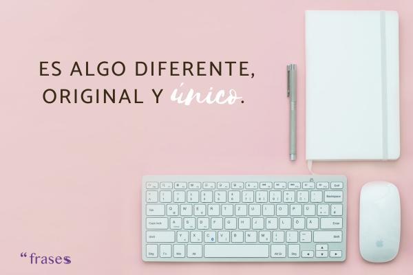 Frases de marketing - Es algo diferente, original y único.