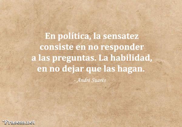 Frases de política - En política, la sensatez consiste en no responder a las preguntas. La habilidad, en no dejar que las hagan.