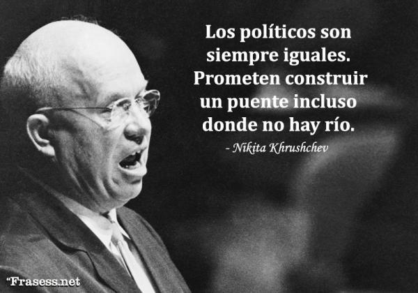 Frases de política - Los políticos son siempre iguales. Prometen construir un puente incluso donde no hay río.