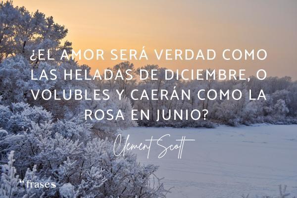 Frases de diciembre - ¿El amor será verdad como las heladas de diciembre, o volubles y caerán como la rosa en junio?