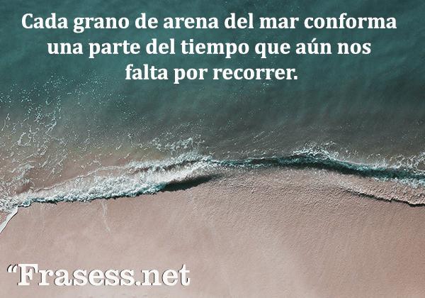 Frases del mar - Cada grano de arena del mar conforma una parte del tiempo que aún nos falta por recorrer.