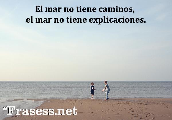 Frases del mar - El mar no tiene caminos, el mar no tiene explicaciones.