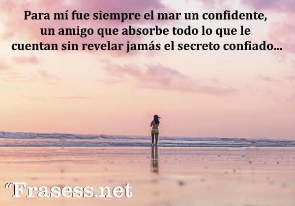 Frases del mar - Para mí fue siempre el mar un confidente, un amigo que absorbe todo lo que le cuentan sin revelar jamás el secreto confiado.