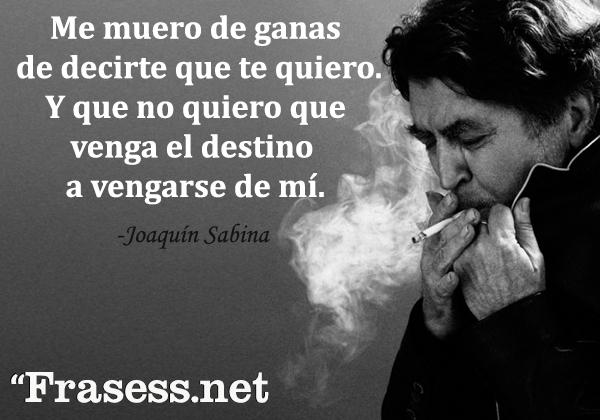 Frases de Joaquín Sabina - Me muero de ganas de decirte que te quiero. Y que no quiero que venga el destino a vengarse de mí.