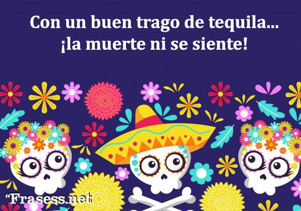 Frases de Día de Muertos - Con un buen trago de tequila... ¡la muerte ni se siente!