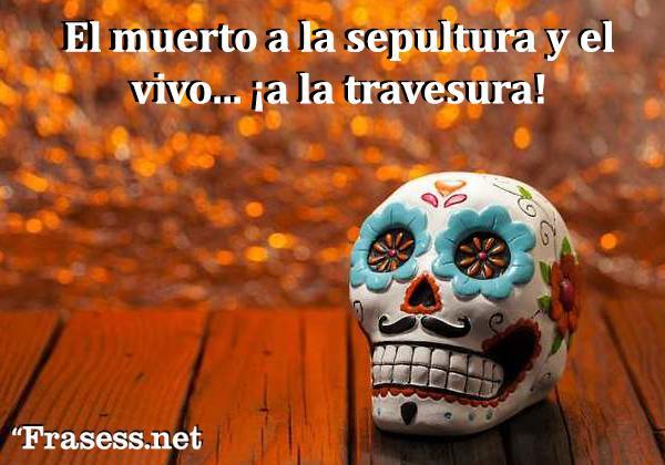 Frases de Día de Muertos - El muerto a la sepultura y el vivo... ¡a la travesura!