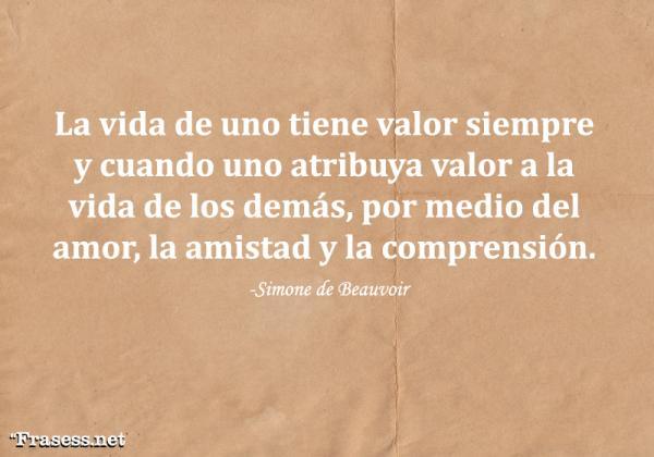 Frases de Simone de Beauvoir - La vida de uno tiene valor siempre y cuando uno atribuya valor a la vida de los demás, por medio del amor, la amistad y la compasión.