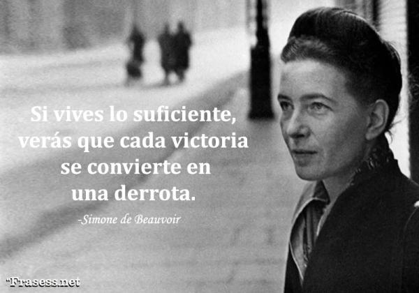 Frases de Simone de Beauvoir - Si vives lo suficiente, verás que cada victoria se convierte en una derrota.