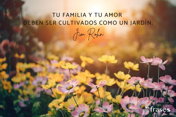 Frases de Jim Rohn - Tu familia y tu amor deben ser cultivados como un jardín.